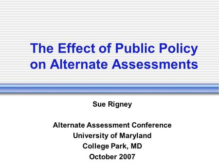 The Effect of Public Policy on Alternate Assessments Sue Rigney Alternate Assessment Conference University of Maryland College Park, MD October 2007.