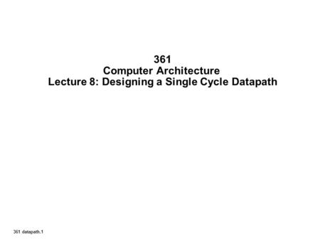361 datapath.1 361 Computer Architecture Lecture 8: Designing a Single Cycle Datapath.