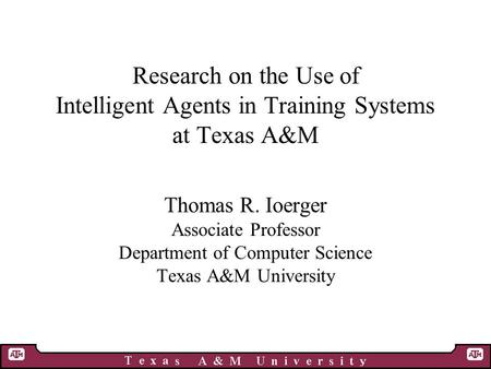 Research on the Use of Intelligent Agents in Training Systems at Texas A&M Thomas R. Ioerger Associate Professor Department of Computer Science Texas A&M.