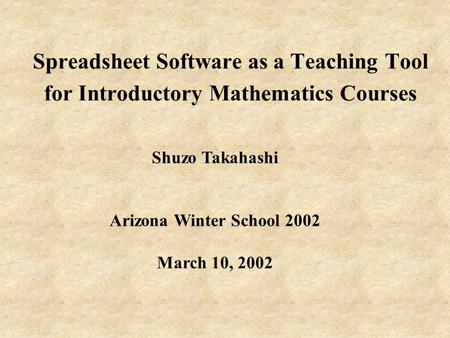 Spreadsheet Software as a Teaching Tool for Introductory Mathematics Courses Shuzo Takahashi Arizona Winter School 2002 March 10, 2002.