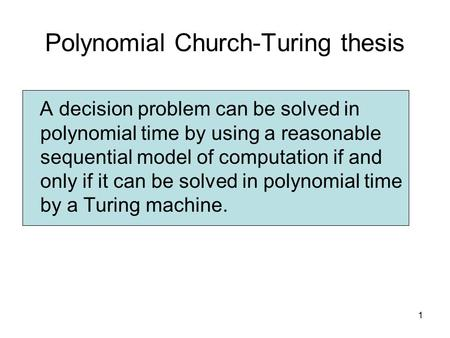 """polynomial-time church-turing thesis Final exam solutions march 16, 2011  the church-turing thesis says that the class of decidable languages is unchanged under any """"natural"""" model of computation and is that given by turing machines it is a thesis because  the extended church-turing thesis is the analogue of the church-turingthesis for polynomial time it says that the."""