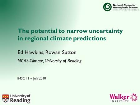 The potential to narrow uncertainty in regional climate predictions Ed Hawkins, Rowan Sutton NCAS-Climate, University of Reading IMSC 11 – July 2010.