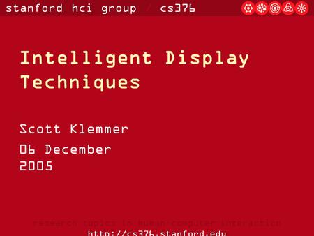 Stanford hci group / cs376 research topics in human-computer interaction  Intelligent Display Techniques Scott Klemmer 06 December.