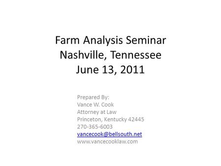 Farm Analysis Seminar Nashville, Tennessee June 13, 2011 Prepared By: Vance W. Cook Attorney at Law Princeton, Kentucky 42445 270-365-6003