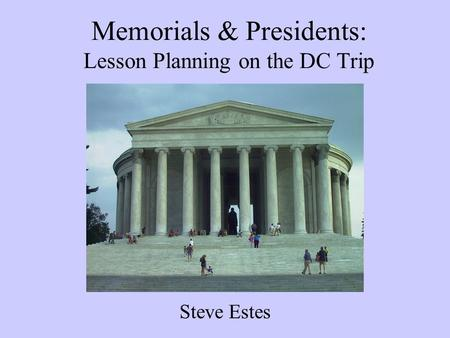 Memorials & Presidents: Lesson Planning on the DC Trip Steve Estes.