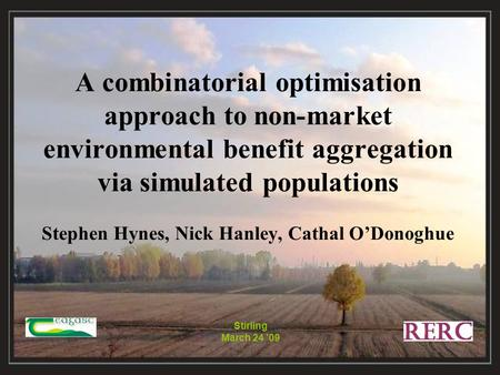 Stirling March 24 '09 A combinatorial optimisation approach to non-market environmental benefit aggregation via simulated populations Stephen Hynes, Nick.