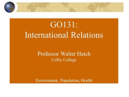 GO131: International Relations Professor Walter Hatch Colby College Environment, Population, Health.