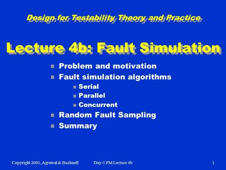 Copyright 2001, Agrawal & BushnellDay-1 PM Lecture 4b1 Design for Testability Theory and Practice Lecture 4b: Fault Simulation n Problem and motivation.