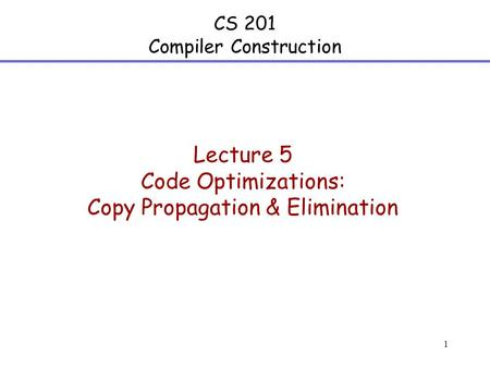 1 CS 201 Compiler Construction Lecture 5 Code Optimizations: Copy Propagation & Elimination.