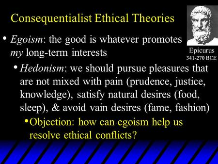 Consequentialist Ethical Theories Egoism: the good is whatever promotes my long-term interests Hedonism: we should pursue pleasures that are not mixed.
