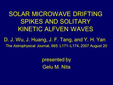 SOLAR MICROWAVE DRIFTING SPIKES AND SOLITARY KINETIC ALFVEN WAVES D. J. Wu, J. Huang, J. F. Tang, and Y. H. Yan The Astrophysical Journal, 665: L171–L174,
