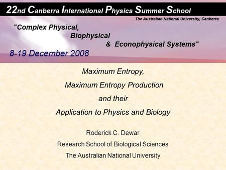 Maximum Entropy, Maximum Entropy Production and their Application to Physics and Biology Roderick C. Dewar Research School of Biological Sciences The Australian.
