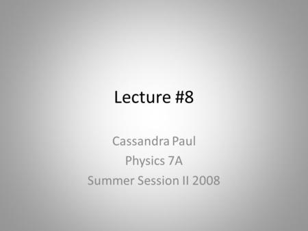Lecture #8 Cassandra Paul Physics 7A Summer Session II 2008.