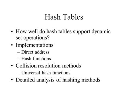 Hash Tables How well do hash tables support dynamic set operations? Implementations –Direct address –Hash functions Collision resolution methods –Universal.
