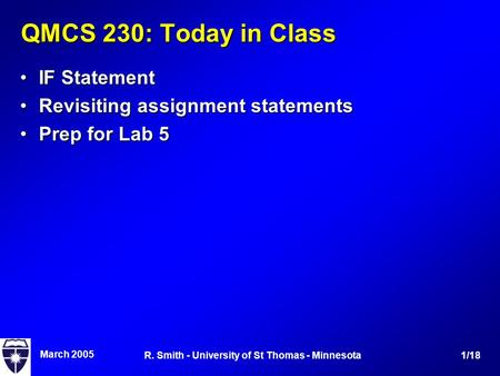 March 2005 1/18R. Smith - University of St Thomas - Minnesota QMCS 230: Today in Class IF StatementIF Statement Revisiting assignment statementsRevisiting.