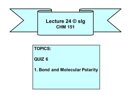Lecture 24 © slg CHM 151 TOPICS: QUIZ 6 1. Bond and Molecular Polarity.