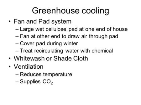 Greenhouse cooling Fan and Pad system –Large wet cellulose pad at one end of house –Fan at other end to draw air through pad –Cover pad during winter –Treat.