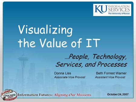 Visualizing the Value of IT …People, Technology, Services, and Processes Donna Liss Beth Forrest Warner Associate Vice ProvostAssistant Vice Provost October.