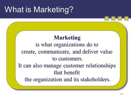 1-1 What is Marketing? Marketing is what organizations do to create, communicate, and deliver value to customers. It can also manage customer relationships.