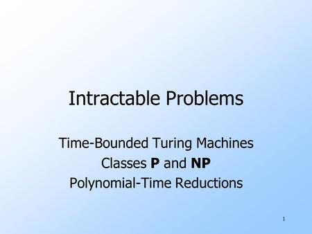 1 Intractable Problems Time-Bounded Turing Machines <strong>Classes</strong> P and NP <strong>Polynomial</strong>-Time Reductions.