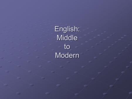 "English: Middle to Modern. Why the shift? Continuation of shift from Old Germanic influence to one more influenced by French Advent of the ideas of ""correct"""
