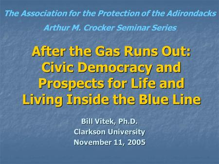 After the Gas Runs Out: Civic Democracy and Prospects for Life and Living Inside the Blue Line Bill Vitek, Ph.D. Clarkson University November 11, 2005.