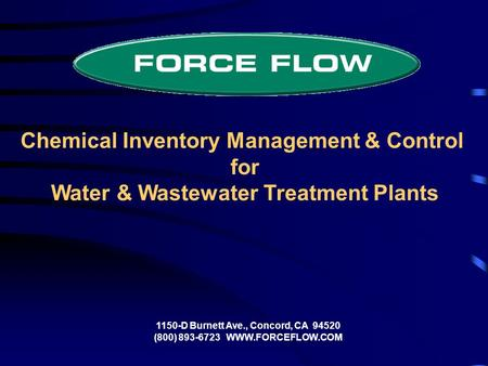 Chemical Inventory Management & Control for Water & Wastewater Treatment Plants 1150-D Burnett Ave., Concord, CA 94520 (800) 893-6723 WWW.FORCEFLOW.COM.