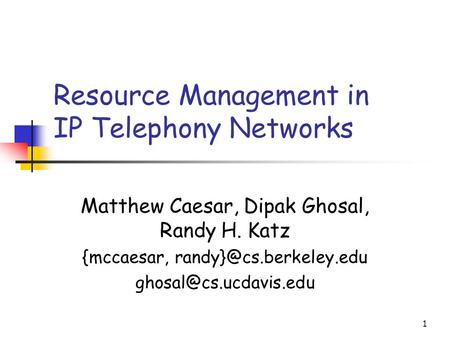 1 Resource Management in IP Telephony Networks Matthew Caesar, Dipak Ghosal, Randy H. Katz {mccaesar,