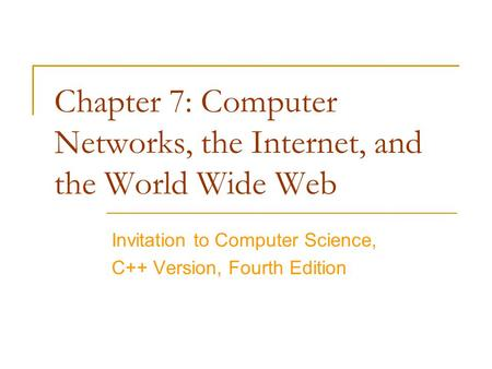 Chapter 7: Computer Networks, the Internet, and the World Wide Web Invitation to Computer Science, C++ Version, Fourth Edition.