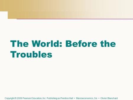 The World: Before the Troubles Copyright © 2009 Pearson Education, Inc. Publishing as Prentice Hall Macroeconomics, 5/e Olivier Blanchard.