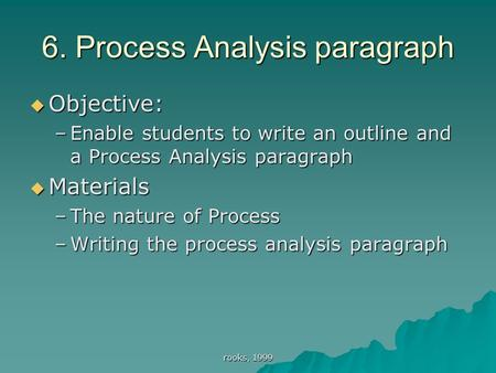 Rooks, 1999 6. Process Analysis paragraph  Objective: –Enable students to write an outline and a Process Analysis paragraph  Materials –The nature of.