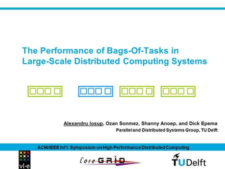 The Performance of Bags-Of-Tasks in Large-Scale Distributed Computing Systems Alexandru Iosup, Ozan Sonmez, Shanny Anoep, and Dick Epema ACM/IEEE Int'l.