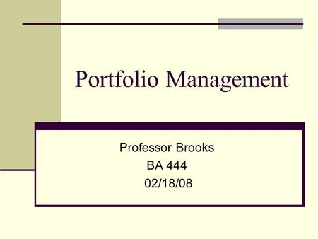 Portfolio Management Professor Brooks BA 444 02/18/08.