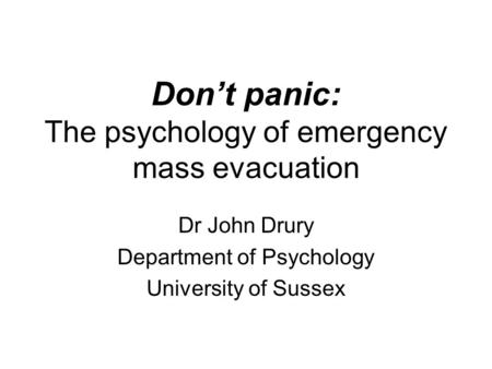 Don't panic: The psychology of emergency mass evacuation Dr John Drury Department of Psychology University of Sussex.
