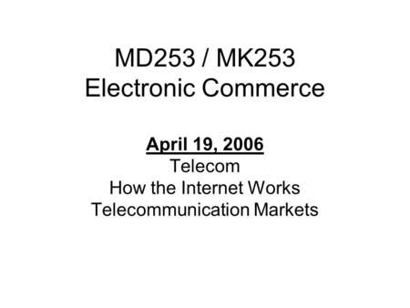 MD253 / MK253 Electronic Commerce April 19, 2006 Telecom How the Internet Works Telecommunication Markets.