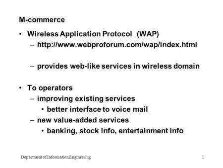 Department of Information Engineering 1 M-commerce Wireless Application Protocol (WAP) –http://www.webproforum.com/wap/index.html –provides web-like services.