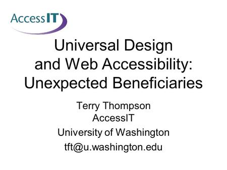 Universal Design and Web Accessibility: Unexpected Beneficiaries Terry Thompson AccessIT University of Washington