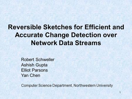 1 Reversible Sketches for Efficient and Accurate Change Detection over Network Data Streams Robert Schweller Ashish Gupta Elliot Parsons Yan Chen Computer.
