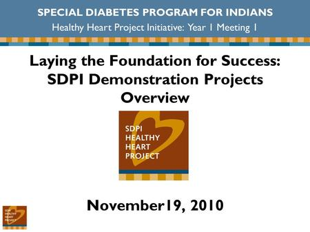 Laying the Foundation for Success: SDPI Demonstration Projects Overview November19, 2010 SPECIAL DIABETES PROGRAM FOR INDIANS Healthy Heart Project Initiative: