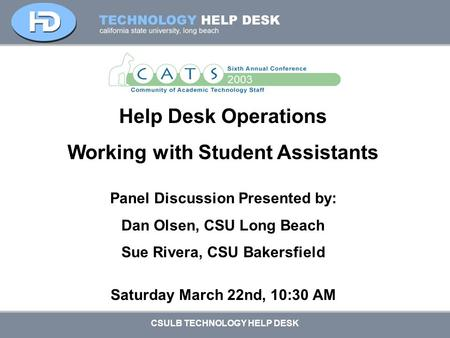 CSULB TECHNOLOGY HELP DESK Help Desk Operations Working with Student Assistants Panel Discussion Presented by: Dan Olsen, CSU Long Beach Sue Rivera, CSU.