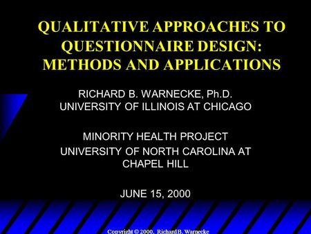 Copyright  2000, Richard B. Warnecke QUALITATIVE APPROACHES TO QUESTIONNAIRE DESIGN: METHODS AND APPLICATIONS RICHARD B. WARNECKE, Ph.D. UNIVERSITY OF.