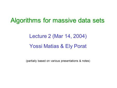 Algorithms for massive data sets Lecture 2 (Mar 14, 2004) Yossi Matias & Ely Porat (partially based on various presentations & notes)
