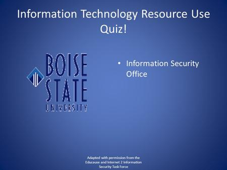 Information Technology Resource Use Quiz! Information Security Office Adapted with permission from the Educause and Internet 2 Information Security Task.