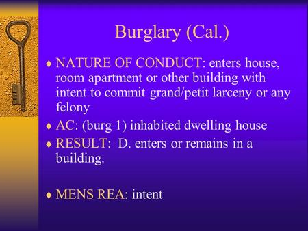 Burglary (Cal.)  NATURE OF CONDUCT: enters house, room apartment or other building with intent to commit grand/petit larceny or any felony  AC: (burg.
