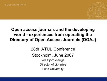 1 L U N D U N I V E R S I T Y Open access journals and the developing world - experiences from operating the Directory of Open Access Journals (DOAJ) 28th.
