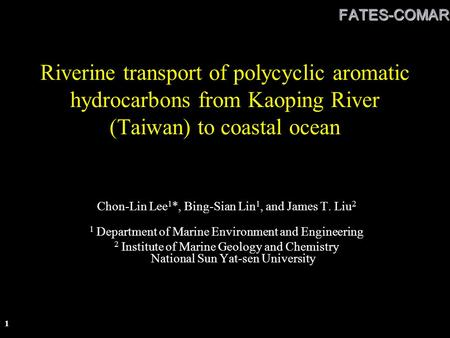 FATES-COMARC 1 Riverine transport of polycyclic aromatic hydrocarbons from Kaoping River (Taiwan) to coastal ocean Chon-Lin Lee 1 *, Bing-Sian Lin 1, and.