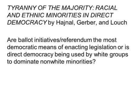 TYRANNY OF THE MAJORITY: RACIAL AND ETHNIC MINORITIES IN DIRECT DEMOCRACY by Hajnal, Gerber, and Louch Are ballot initiatives/referendum the most democratic.