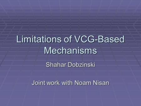 Limitations of VCG-Based Mechanisms Shahar Dobzinski Joint work with Noam Nisan.