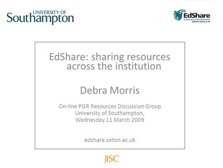 EdShare: sharing resources across the institution Debra Morris On-line PGR Resources Discussion Group University of Southampton, Wednesday 11 March 2009.