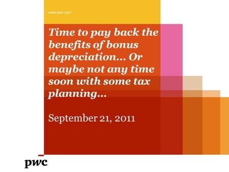 Time to pay back the benefits of bonus depreciation... Or maybe not any time soon with some tax planning… September 21, 2011 www.pwc.com.